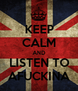 KEEP CALM AND LISTEN TO AFUCKINA - Personalised Poster large