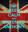 KEEP CALM AND LISTEN TO ANTHONY - Personalised Poster large
