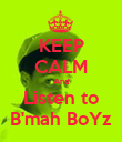 KEEP CALM And Listen to B'mah BoYz - Personalised Poster large