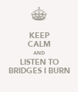 KEEP CALM AND LISTEN TO BRIDGES I BURN - Personalised Poster large