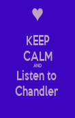 KEEP CALM AND Listen to  Chandler  - Personalised Poster large