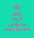 KEEP CALM AND LISTEN TO CHRIS BROWN - Personalised Poster large