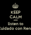 KEEP CALM AND listen to Cuidado con René - Personalised Poster large