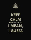 KEEP CALM AND LISTEN TO I MEAN, I GUESS - Personalised Poster large