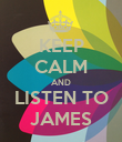 KEEP CALM AND LISTEN TO JAMES - Personalised Poster large