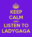 KEEP CALM AND LISTEN TO LADYGAGA - Personalised Poster large