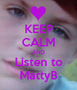 KEEP CALM AND Listen to MattyB - Personalised Poster small