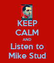KEEP CALM AND Listen to Mike Stud - Personalised Poster large