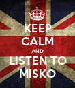 KEEP CALM AND LISTEN TO MISKO - Personalised Poster large