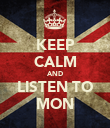 KEEP CALM AND LISTEN TO MON - Personalised Poster large