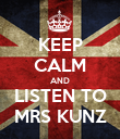 KEEP CALM AND LISTEN TO MRS KUNZ - Personalised Poster large