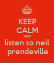 KEEP CALM AND listen to neil  prendeville - Personalised Poster large