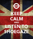 KEEP CALM AND LISTEN TO SHOEGAZE - Personalised Poster large