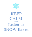 KEEP CALM AND Listen to SNOW flakes - Personalised Poster large