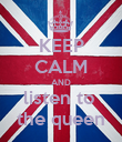 KEEP CALM AND listen to  the queen - Personalised Poster large