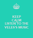 KEEP CALM AND LISTEN TO THE VELES'S MUSIC - Personalised Poster large