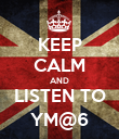 KEEP CALM AND LISTEN TO YM@6 - Personalised Poster small