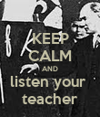 KEEP CALM AND listen your  teacher - Personalised Poster large