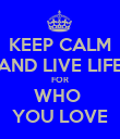 KEEP CALM AND LIVE LIFE FOR WHO  YOU LOVE - Personalised Poster large