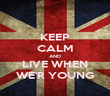 KEEP CALM AND LIVE WHEN WE'R YOUNG - Personalised Poster large