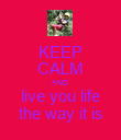 KEEP CALM AND live you life the way it is - Personalised Poster large