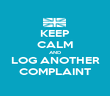 KEEP CALM AND LOG ANOTHER COMPLAINT - Personalised Poster large