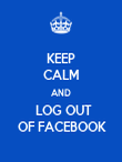KEEP CALM AND   LOG OUT    OF FACEBOOK   - Personalised Poster large