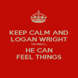 KEEP CALM AND LOGAN WRIGHT OH WAIT... HE CAN FEEL THINGS - Personalised Poster large