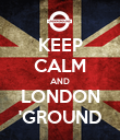 KEEP CALM AND LONDON 'GROUND - Personalised Poster large
