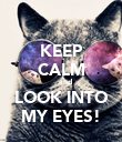 KEEP CALM     and LOOK INTO MY EYES! - Personalised Poster large