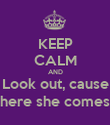 KEEP CALM AND Look out, cause here she comes - Personalised Poster large