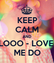 KEEP CALM AND LOOO - LOVE  ME DO - Personalised Poster large