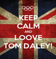 KEEP CALM AND LOOVE TOM DALEY! - Personalised Poster large