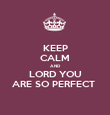 KEEP CALM AND LORD YOU ARE SO PERFECT  - Personalised Poster large