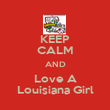 KEEP CALM AND Love A Louisiana Girl - Personalised Poster large