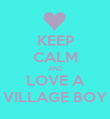 KEEP CALM AND LOVE A VILLAGE BOY - Personalised Poster large