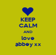 KEEP CALM AND love abbey xx - Personalised Poster large