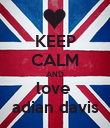 KEEP CALM AND love  adian davis - Personalised Poster large