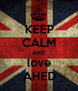 KEEP CALM AND love AHED - Personalised Poster small