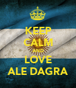 KEEP CALM AND LOVE ALE DAGRA - Personalised Poster large