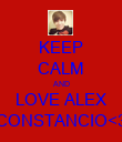 KEEP CALM AND LOVE ALEX CONSTANCIO<3 - Personalised Poster large