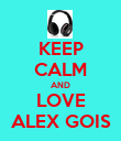 KEEP CALM AND LOVE ALEX GOIS - Personalised Poster large