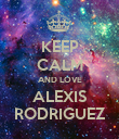 KEEP CALM AND LOVE ALEXIS RODRIGUEZ - Personalised Poster large
