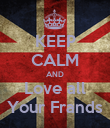 KEEP CALM AND Love all Your Frands - Personalised Poster large