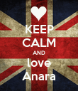 KEEP CALM AND love Anara - Personalised Poster large
