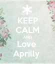 KEEP CALM AND Love  Aprilly  - Personalised Poster small