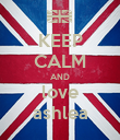 KEEP CALM AND love ashlea - Personalised Poster large