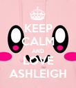 KEEP CALM AND LOVE ASHLEIGH - Personalised Poster large
