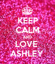 KEEP CALM AND LOVE  ASHLEY  - Personalised Poster large