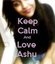 Keep Calm And  Love  Ashu  - Personalised Poster large